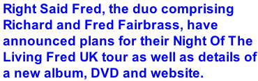 Right Said Fred, the duo comprising Richard and Fred Fairbrass, have announced plans for their Night Of The Living Fred UK tour as well as details of a new album, DVD and website.