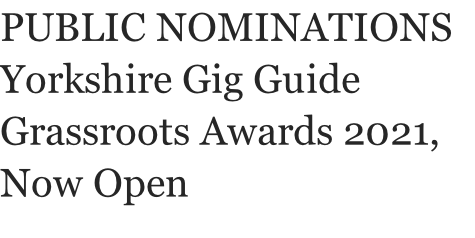 PUBLIC NOMINATIONS Yorkshire Gig Guide Grassroots Awards 2021, Now Open