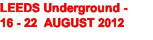 LEEDS Underground -  16 - 22  AUGUST 2012