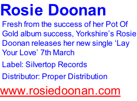 Rosie Doonan Fresh from the success of her Pot Of Gold album success, Yorkshire's Rosie Doonan releases her new single 'Lay Your Love' 7th March Label: Silvertop Records Distributor: Proper Distribution www.rosiedoonan.com